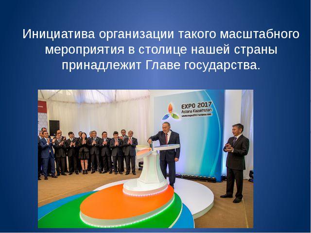 Инициатива организации такого масштабного мероприятия в столице нашей страны...