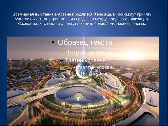 Всемирная выставка в Астане продлится 3 месяца.В ней смогут принять участие...