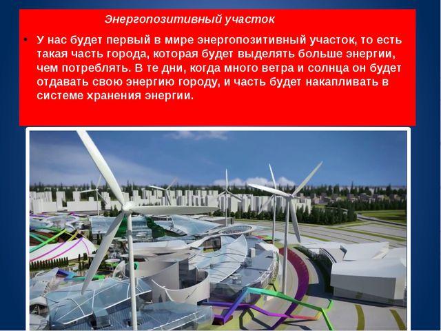 Энергопозитивный участок У нас будет первый в мире энергопозитивный участок,...