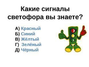 Какие сигналы светофора вы знаете? А) Красный Б) Синий В) Жёлтый Г) Зелёный Д