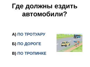 Где должны ездить автомобили? А) ПО ТРОТУАРУ Б) ПО ДОРОГЕ В) ПО ТРОПИНКЕ