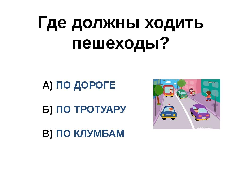 Где должны ходить пешеходы? А) ПО ДОРОГЕ Б) ПО ТРОТУАРУ В) ПО КЛУМБАМ