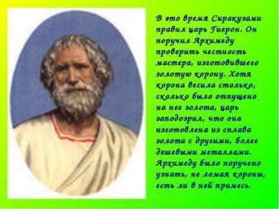 В это время Сиракузами правил царь Гиерон. Он поручил Архимеду проверить чест