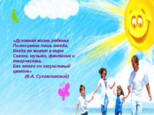 «Духовная жизнь ребенка Полноценна лишь тогда, Когда он живет в мире Сказок,