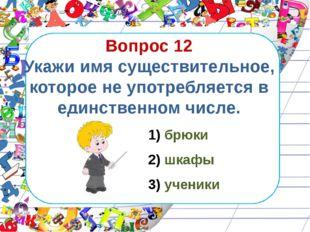 Вопрос 12 Укажи имя существительное, которое не употребляется в единственном