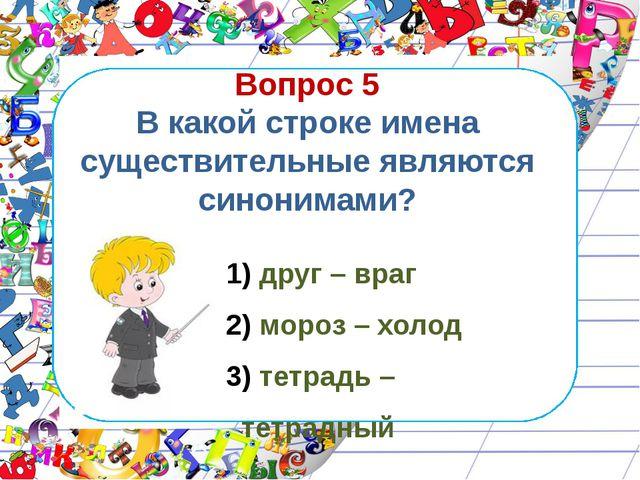 Вопрос 5 В какой строке имена существительные являются синонимами? друг – вра...