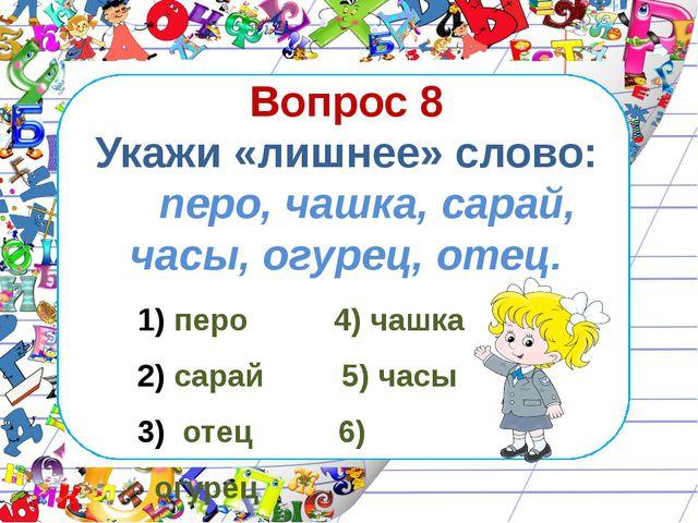 Вопрос 8 Укажи «лишнее» слово: перо, чашка, сарай, часы, огурец, отец. перо 4...