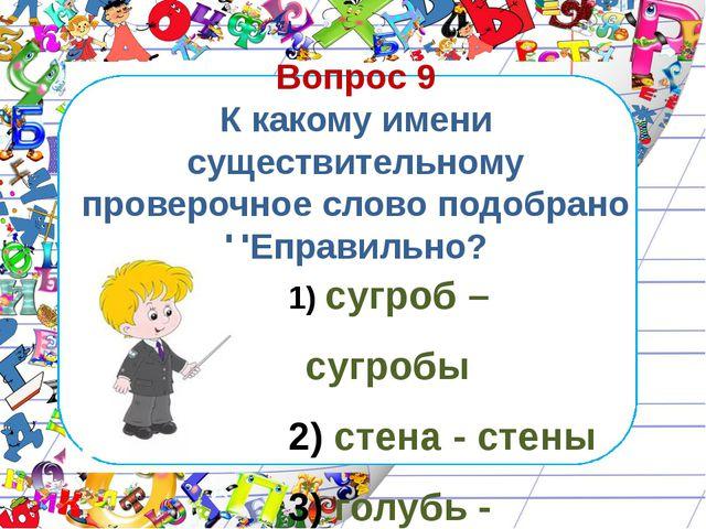 Вопрос 9 К какому имени существительному проверочное слово подобрано НЕправил...