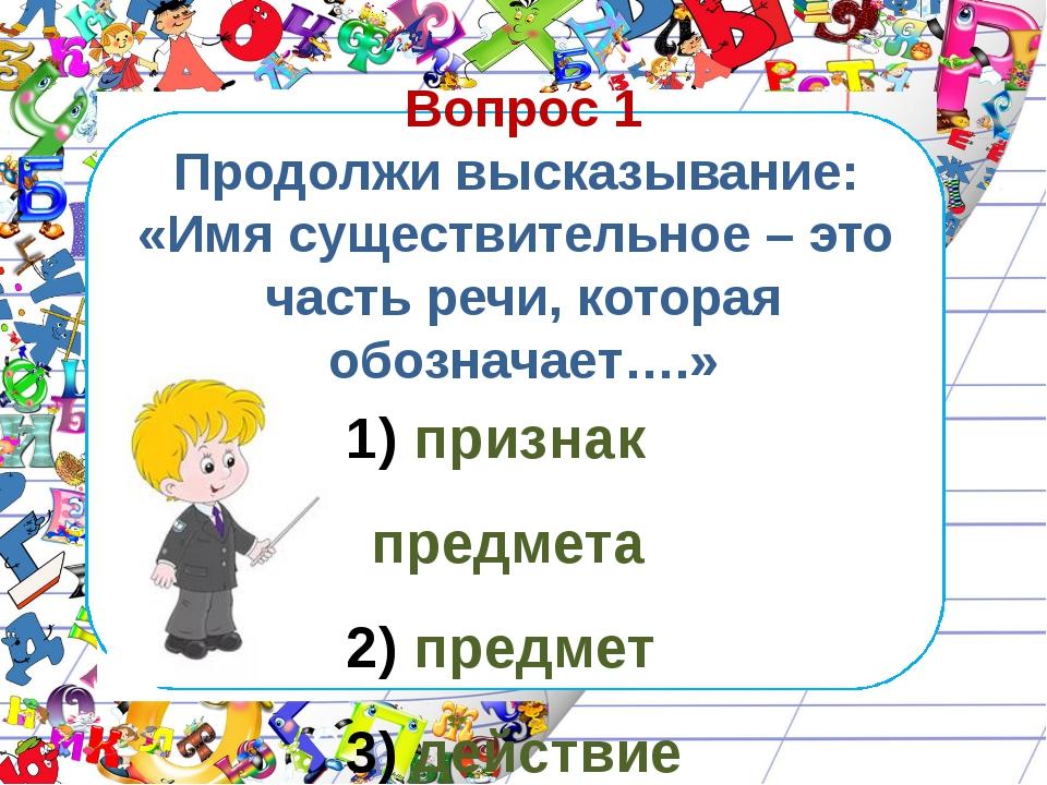 Вопрос 1 Продолжи высказывание: «Имя существительное – это часть речи, котор...