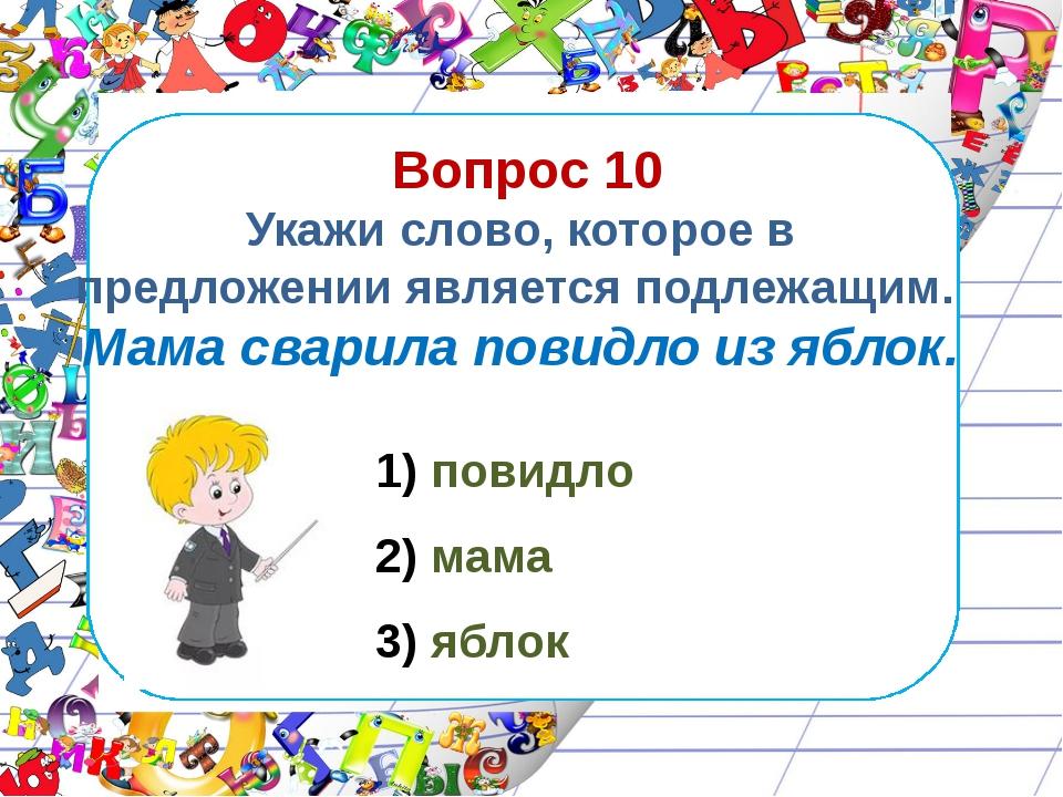 Вопрос 10 Укажи слово, которое в предложении является подлежащим. Мама свари...