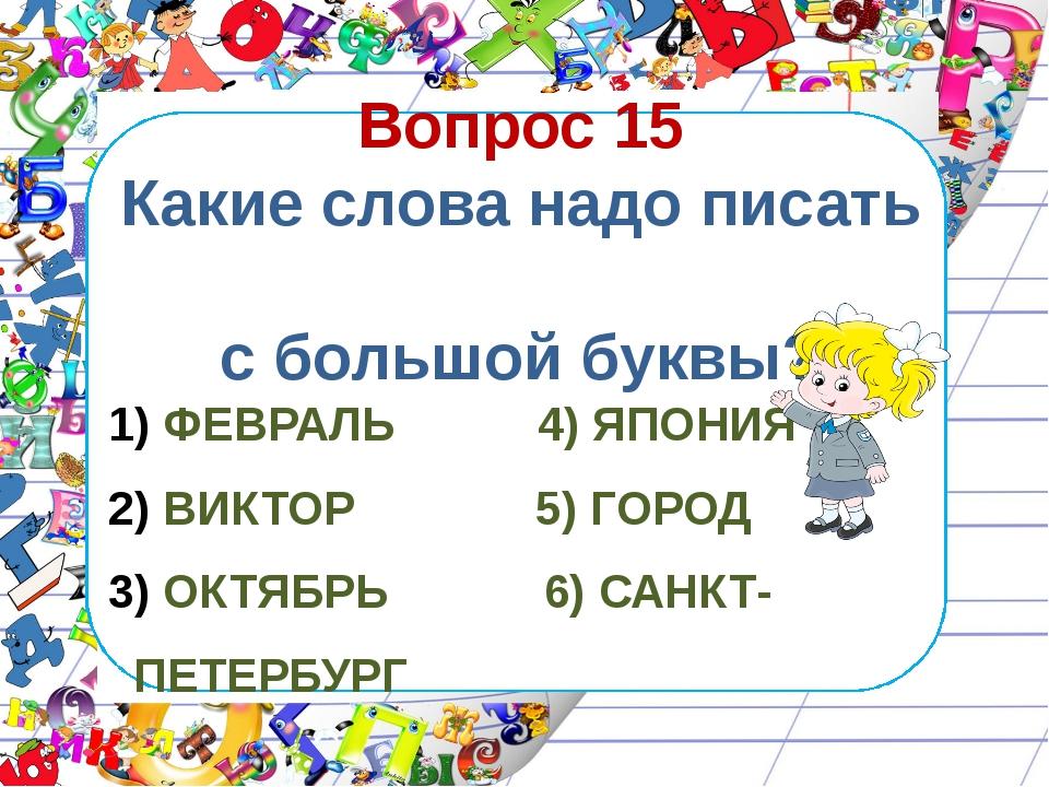 Вопрос 15 Какие слова надо писать с большой буквы? ФЕВРАЛЬ 4) ЯПОНИЯ ВИКТОР 5...