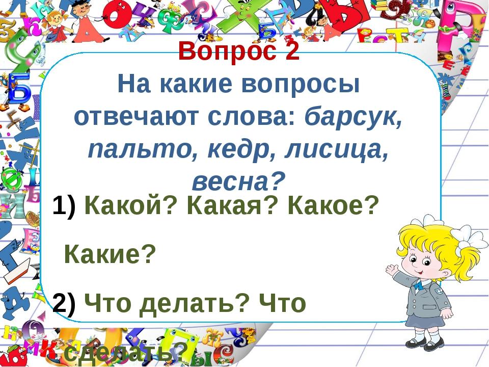 Вопрос 2 На какие вопросы отвечают слова: барсук, пальто, кедр, лисица, весна...