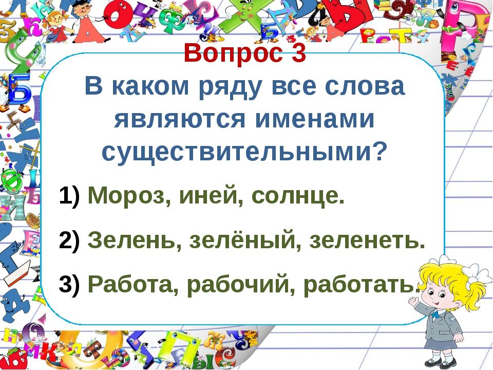 Вопрос 3 В каком ряду все слова являются именами существительными? Мороз, ине...