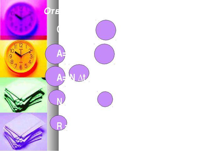 Ответы на физическую эстафету: Q= I2 R ∆t A= I U ∆t A= N ∆t N = U2 / R R = ρ...