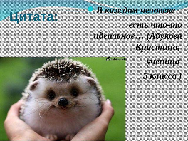 Цитата: В каждом человеке есть что-то идеальное… (Абукова Кристина, ученица 5...