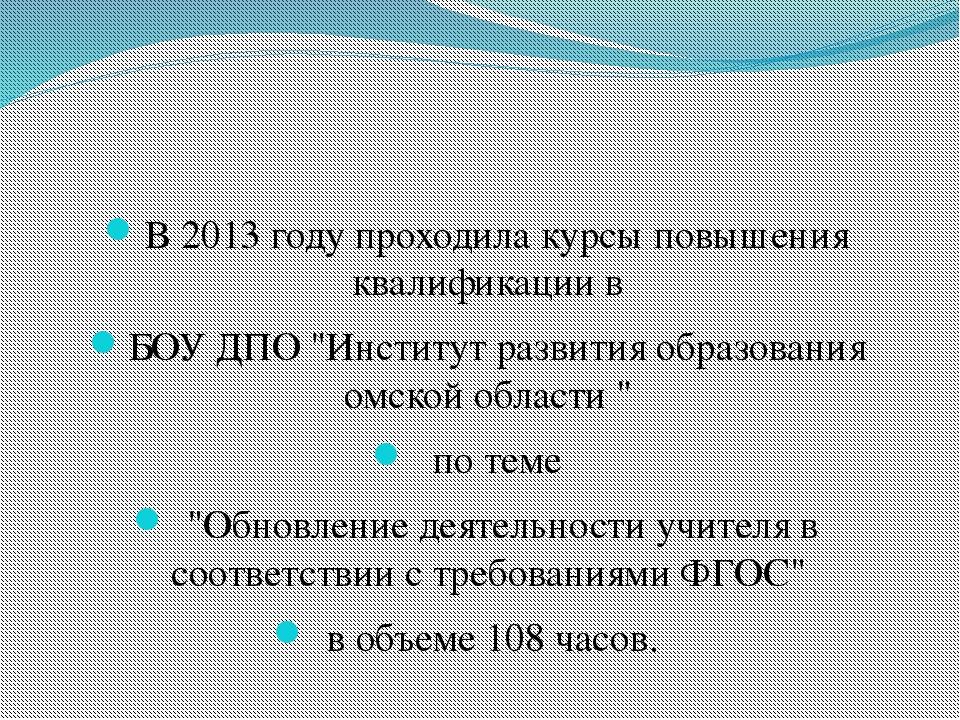 """В 2013 году проходила курсы повышения квалификации в БОУ ДПО """"Институт разви..."""