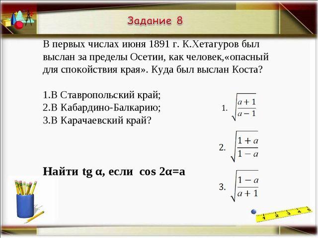 В первых числах июня 1891 г. К.Хетагуров был выслан за пределы Осетии, как че...