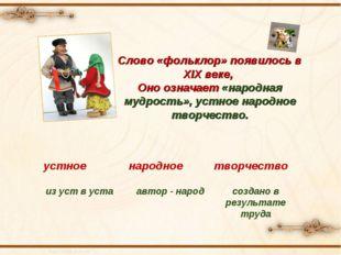 Слово «фольклор» появилось в XIX веке, Оно означает «народная мудрость», уст
