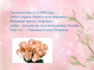 Окончила школу в 1996 году… Любит варить борщ и печь пирожки… Любимые цветы-