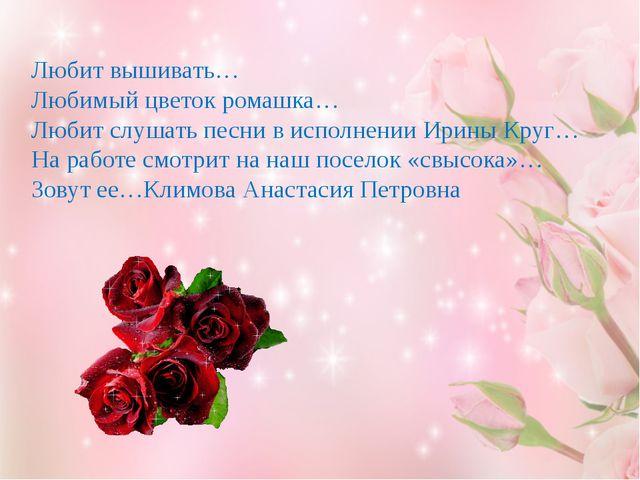 Любит вышивать… Любимый цветок ромашка… Любит слушать песни в исполнении Ирин...