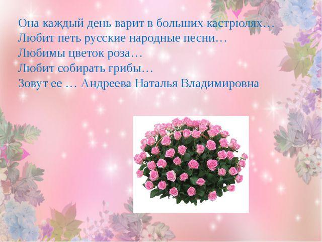 Она каждый день варит в больших кастрюлях… Любит петь русские народные песни…...