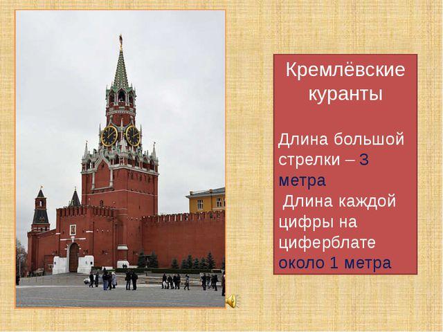 Кремлёвские куранты Длина большой стрелки – 3 метра Длина каждой цифры на циф...