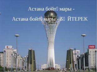 Астана бойтұмары - БӘЙТЕРЕК Астана бойтұмары -
