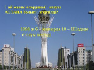 Қай жылы елорданың атауы АСТАНА болып өзгертілді? 1998 ж 6 – мамырда 10 – Шіл