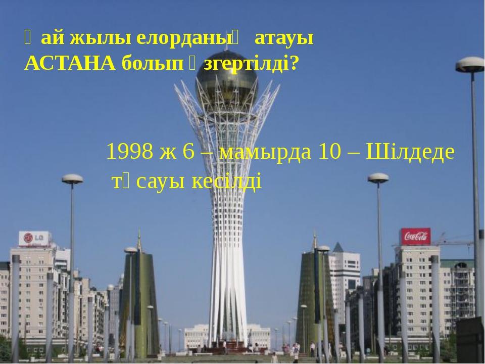 Қай жылы елорданың атауы АСТАНА болып өзгертілді? 1998 ж 6 – мамырда 10 – Шіл...