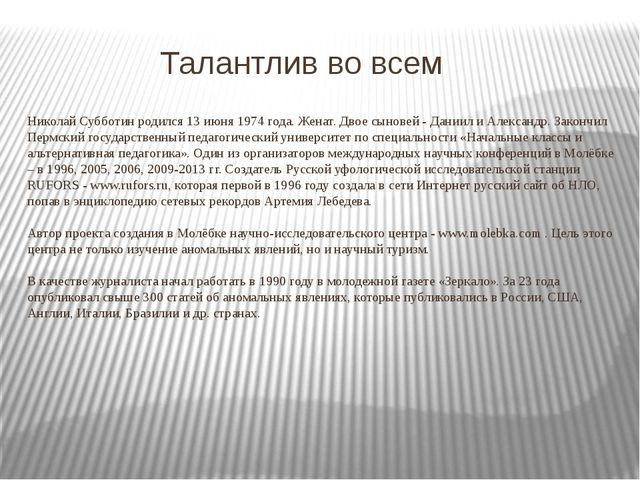 Талантлив во всем Николай Субботин родился 13 июня 1974 года. Женат. Двое сы...