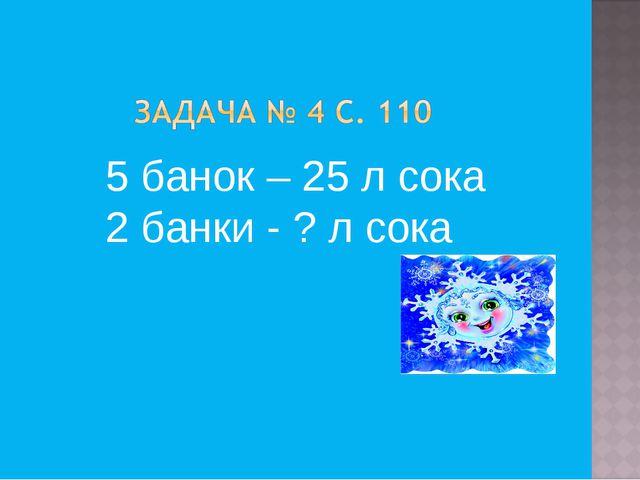 5 банок – 25 л сока 2 банки - ? л сока