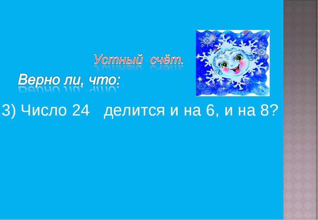 3) Число 24 делится и на 6, и на 8?