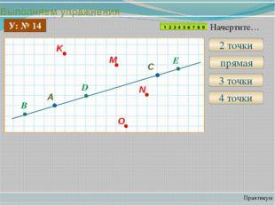 Выполняем упражнения Практикум У: № 14 2 точки прямая 3 точки B D E 4 точки Н
