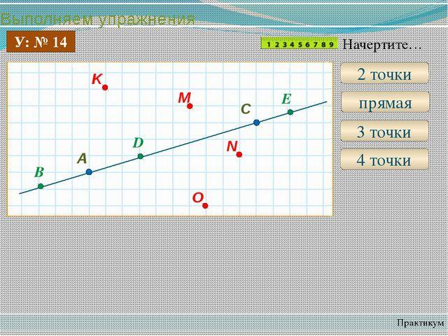 Выполняем упражнения Практикум У: № 14 2 точки прямая 3 точки B D E 4 точки Н...