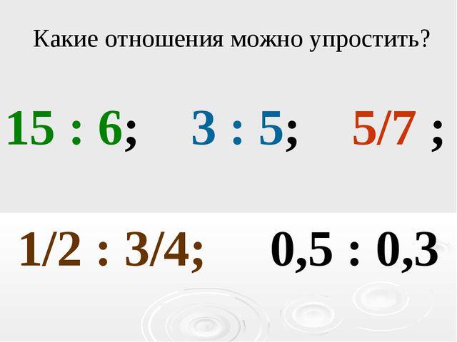 15 : 6; 3 : 5; 5/7 ; 1/2 : 3/4; 0,5 : 0,3 Какие отношения можно упростить?