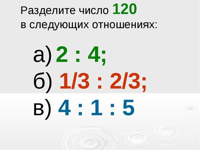 Разделите число 120 в следующих отношениях: а) 2 : 4; б) 1/3 : 2/3; в) 4 : 1...