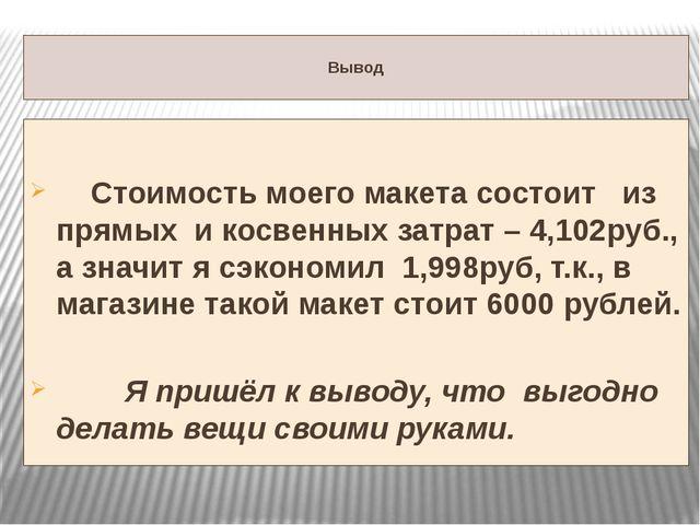Вывод Стоимость моего макета состоит из прямых и косвенных затрат – 4,102руб...