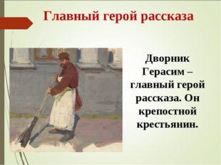 Главный герой рассказа Дворник Герасим – главный герой рассказа. Он крепостн