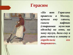 Герасим «Но вот Герасима привезли в Москву, купили ему сапоги, сшили кафтан