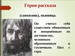Герои рассказа Капито́н Кли́мов – башма́чник (сапожник), пьяница. Он считал