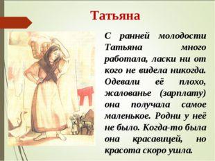Татьяна С ранней молодости Татьяна много работала, ласки ни от кого не видел