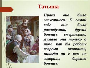 Татьяна Нрава она была запуганного. К самой себе она была равнодушна, других