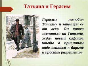 Татьяна и Герасим Герасим полюбил Татьяну и защищал её от всех. Он хотел жен