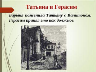 Татьяна и Герасим Барыня поженила Татьяну с Капитоном. Герасим принял это ка