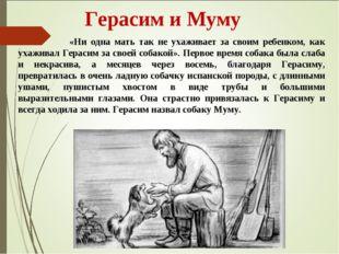 Герасим и Муму «Ни одна мать так не ухаживает за своим ребенком, как ухажива