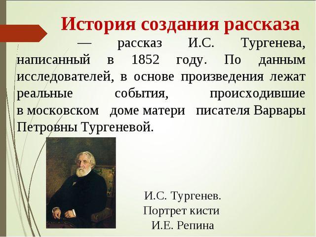 История создания рассказа «Муму́»— рассказ И.С. Тургенева, написанный в 185...