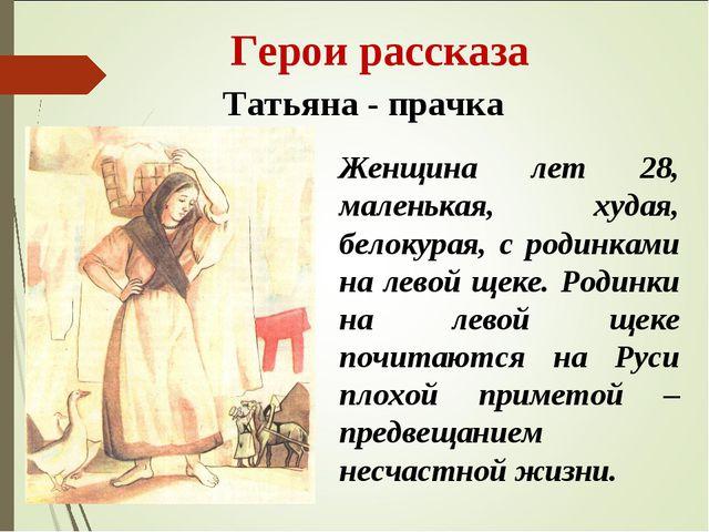Герои рассказа Татьяна - прачка Женщина лет 28, маленькая, худая, белокурая,...