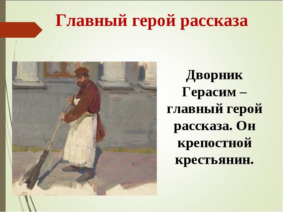 Главный герой рассказа Дворник Герасим – главный герой рассказа. Он крепостн...
