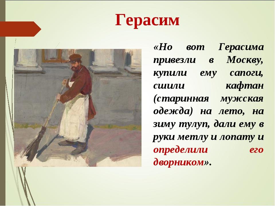 Герасим «Но вот Герасима привезли в Москву, купили ему сапоги, сшили кафтан...