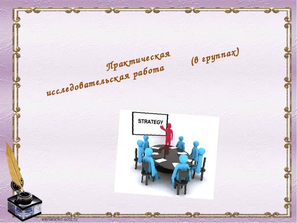 Практическая исследовательская работа (в группах)